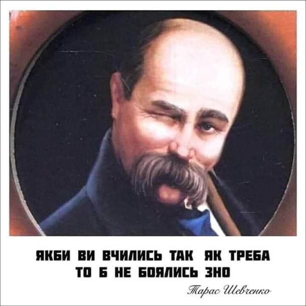 Мем ЗНО. Якби ви вчились так як треба то б не боялись ЗНО. Тарас Шевченко
