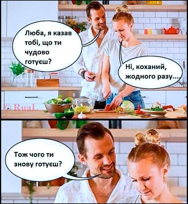 Прикол на кухні. - Люба, я казав тобі, що ти чудово готуєш? - Ні, коханий, жодного разу.... - Тож чого ти знову готуєш?