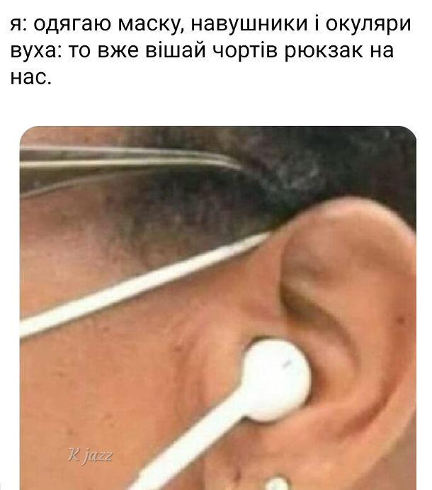 Мем вуха під час карантину. Я: Одягаю маску, навушники і окуляри. Вуха: То вже вішай чортів рюкзак на нас