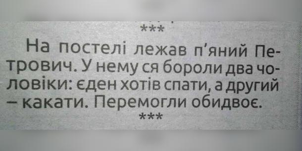 Анекдот про п'яного. На постелі лежав п'яний Петрович. У нему ся бороли два чоловіки: еден хотів спати, а другий - какати. Перемогли обидвоє.