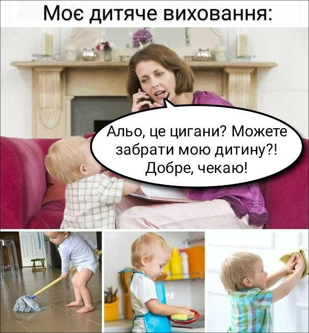 Прикол Виховання. Моє дитяче виховання: - Альо, це цигани? Можете забрати мою дитину?! Добре чекаю!