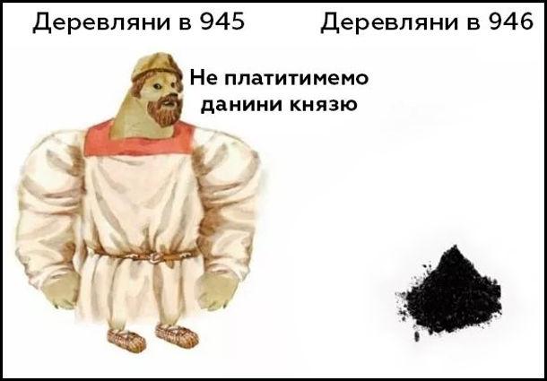 Мем про деревлян. Деревляни в 945 році: - Не платитимемо данини князю. Деревляни в 946 році перетворились на купу попелу (їх спалила княгиня Ольга)