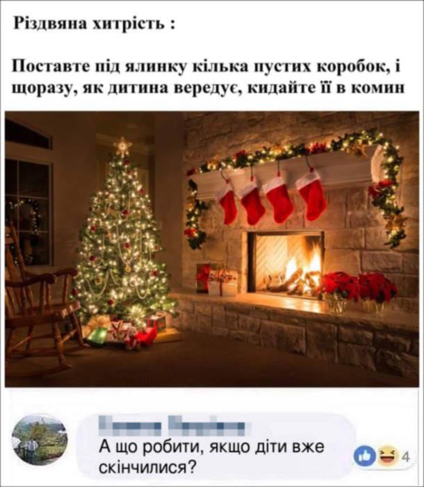 Прикол Якщо дитина вередує. Різдвяна хитрість: Поставте під ялинку кілька пустих коробок, і щоразу, як дитина вередує, кидайте її в комин. Коментар: - А що робити, якщо діти вже скінчилися?