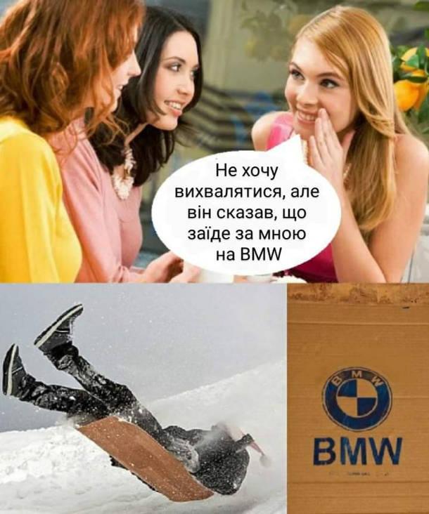 Мем BMW. Дівчина до своїх подружок: - Не хочу вихвалятися, але він казав, що заїде за мною на BMW.
