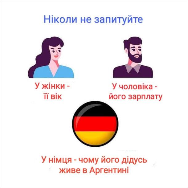 Мем про нацистів в Аргентині. Ніколи не запитуйте у жінки - її вік, у чоловіка - його зарплату, у німця - чому його дідусь живе в Аргентині