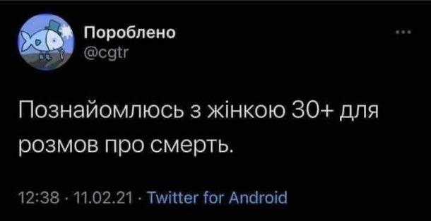 Жарт про вік 30 плюс. Смішний твіт від користувача Пороблено: Познайомлюсь з жінкою 30+ для розмов про смерть.