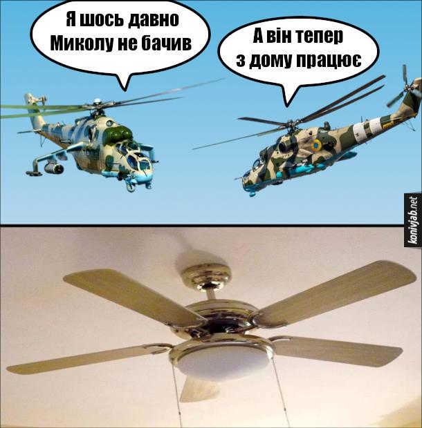 Мем про гелікоптери. Два гелікоптери: - Я шось давно Миколу не бачив. - А він тепер з дому працює.