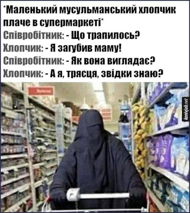 Жарт про мусульманську маму. *Маленький мусульманський хлопчик плаче в супермаркеті* Співробітник: - Що трапилось? Хлопчик: - Я загубив маму! Співробітник: - Як вона виглядає? Хлопчик: - А я, трясця, звідки знаю?
