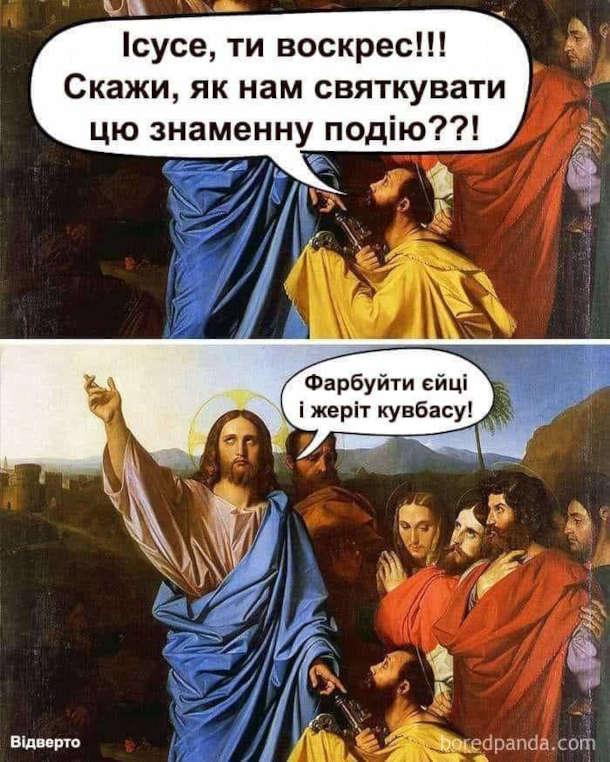 Мем про Великдень. - Ісусе, ти воскрес!!! Скажи, як нам святкувати цю знаменну подію??! - Фарбуйте єйці і жеріт кувбасу!
