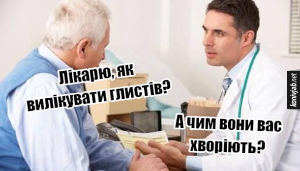 Прикол про глистів. Пацієнт: - Лікарю, як вилікувати глистів? Лікар: - А чим вони вас хворіють?