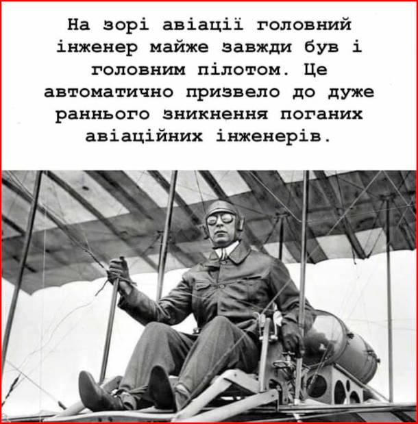 Жарт про історію авіації. На зорі авіації головний інженер майже завжди був і головним пілотом. Це автоматично призводило до дуже раннього зникнення поганих авіаційних інженерів.