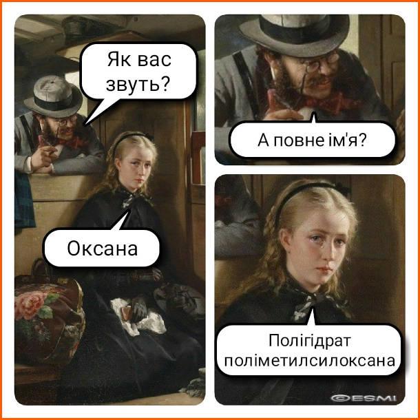 Прикол Смішне ім'я. - Як вас звуть? - - Оксана. - А повне ім'я? - Полігідрат поліметилсилоксана