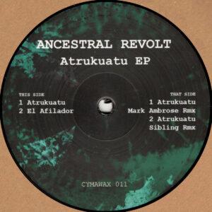 """Ancestral Revolt - Atrukuatu EP (Incl. Mark Ambrose & Sibling Remixes) - 12"""" (CYMAWAX011)"""