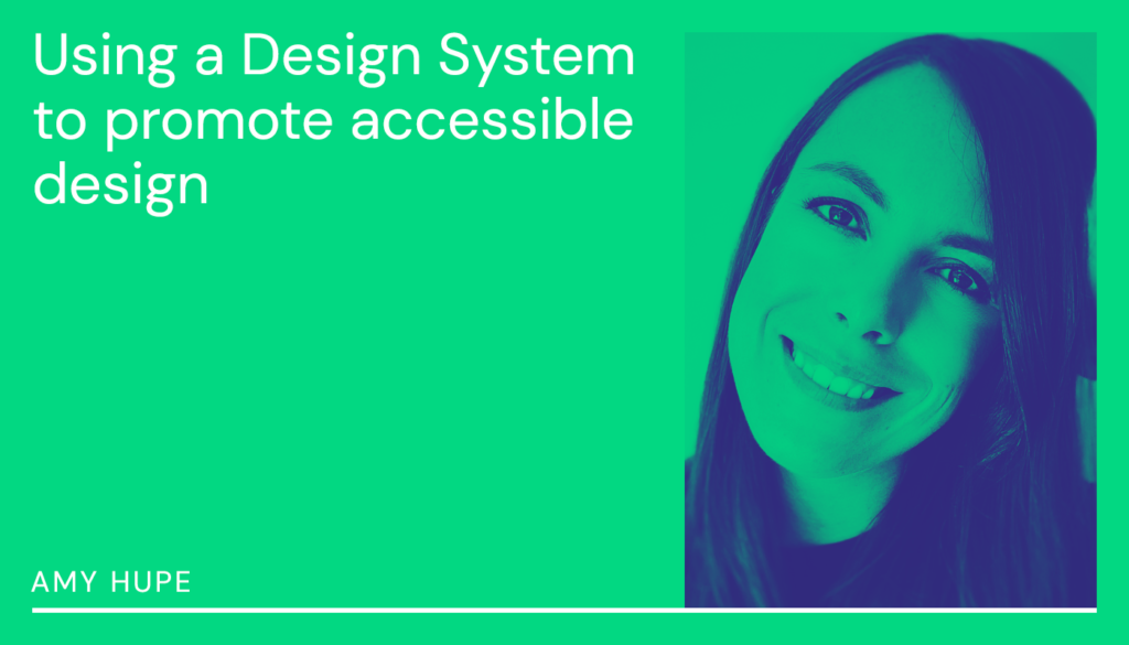 Using a design system to promote accessible design: Amy Hupe