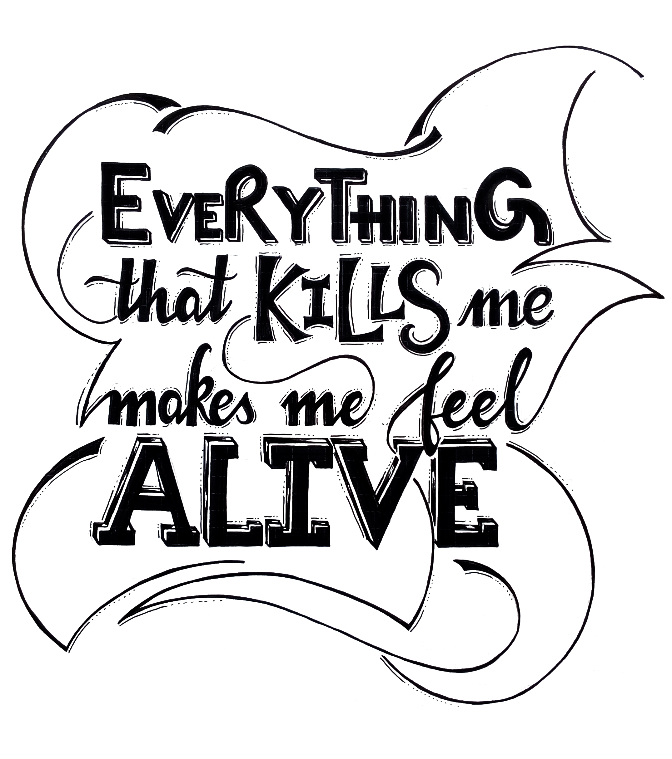 Everything that kills me makes me feel alive - Quoted from a song