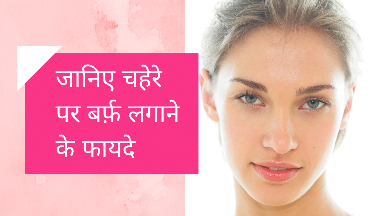 चेहरे पर बर्फ लगाने के फायदे: Benefits Of Icing On Face in Hindi