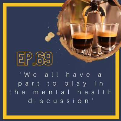 69. We All Have a Part To Play In the Mental Health Discussion