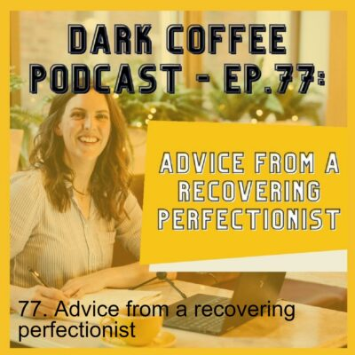 77. Advice from a recovering perfectionist