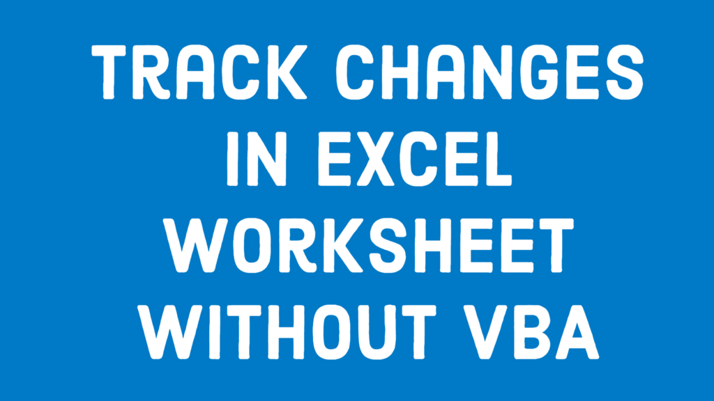 Track Changes in Excel Worksheet Without VBA