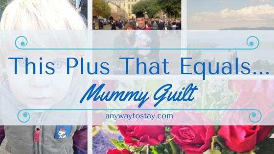 This Plus That Equals…. Massive Mummy Guilt