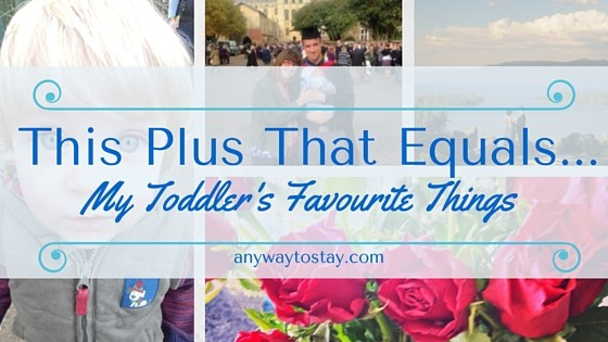 This Plus That Equals…. My Toddler's Favourite Things