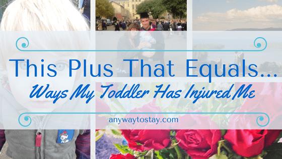 This Plus That Equals…. Ways My Toddler Has Injured Me