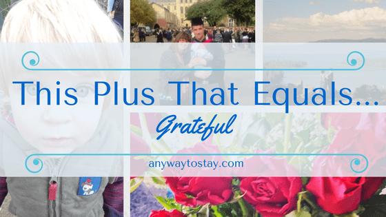 This Plus That Equals…. Grateful
