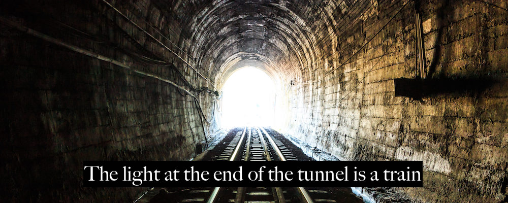 The light at the end of the tunnel is a train