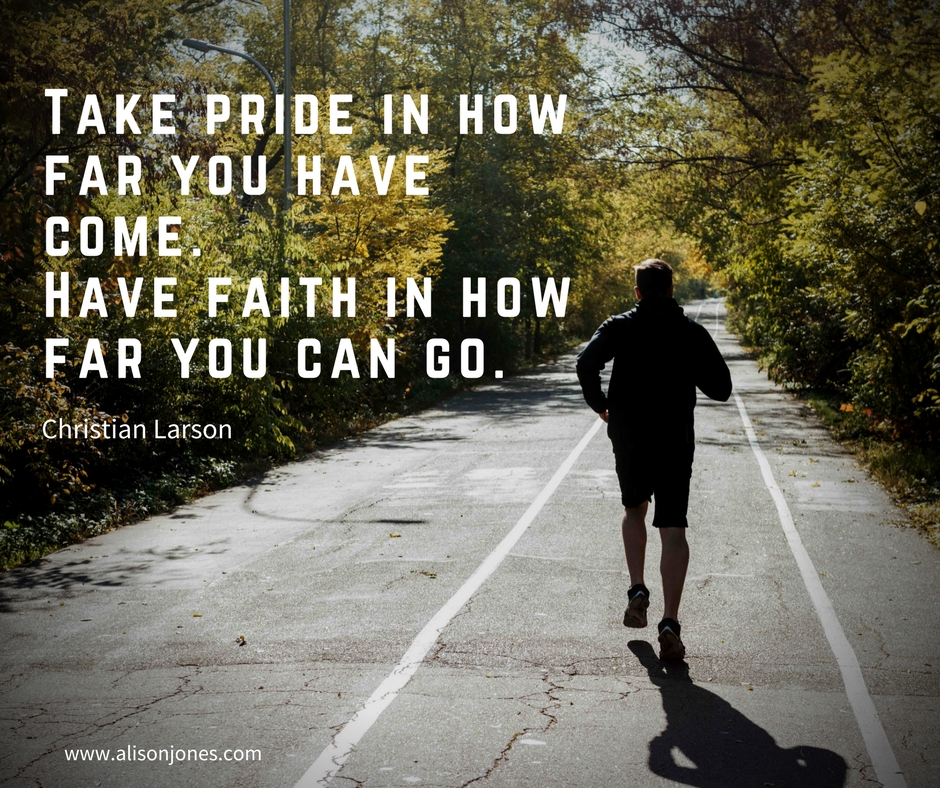 Take pride in how far you have come. Have faith in how far you can go.
