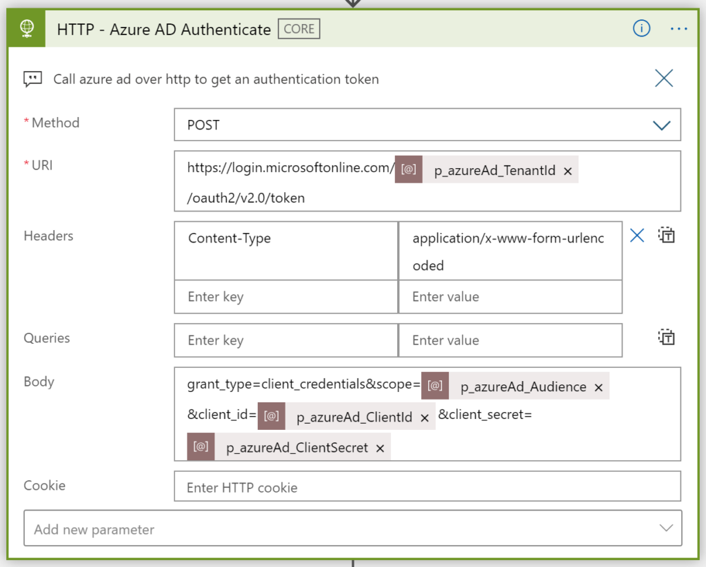 HTTP - Azure AD Authenticate  Call azure ad over http to get an authentication token  O  • Method  Headers  Queries  Body  Cookie  Add new parameter  POST  https://login.microsoftonline.com  /oauth2/v2.O/token  Content-Type  Enter key  Enter key  - form -urlenc  Enter value  Enter value  p_azureAd_Audience x  &client  p_azureAd_CIientSecret x  Enter HTTP cookie