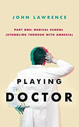 PLAYING DOCTOR - Part One Medical School: Stumbling through with amnesia Book Cover