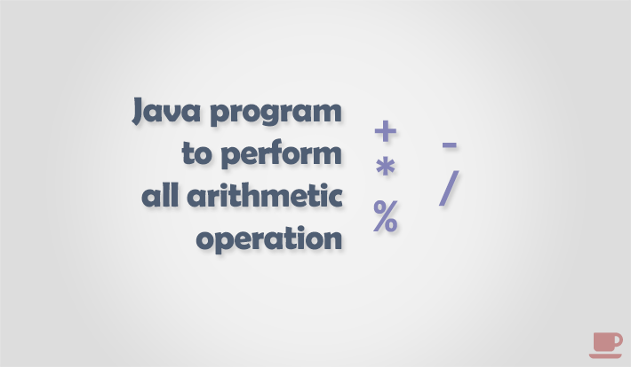 Java program to perform all arithmetic operations
