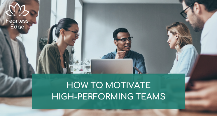how to motivate high performing teams fearless edge