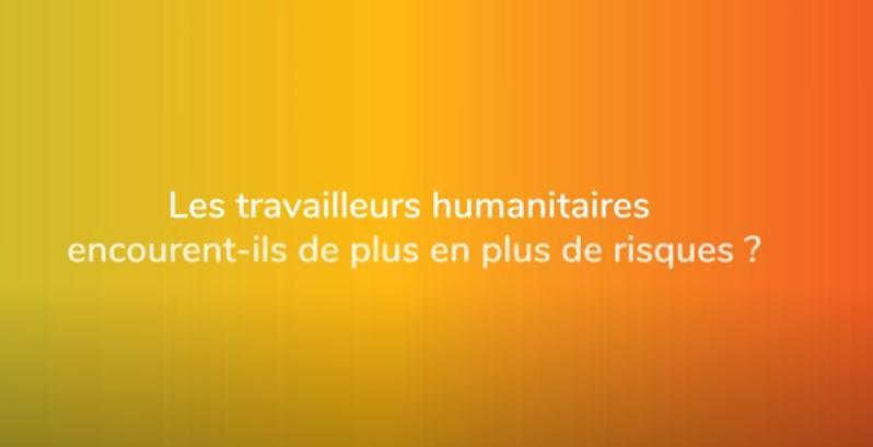 Les travailleurs humanitaires encourent-ils de plus en plus de risques ?