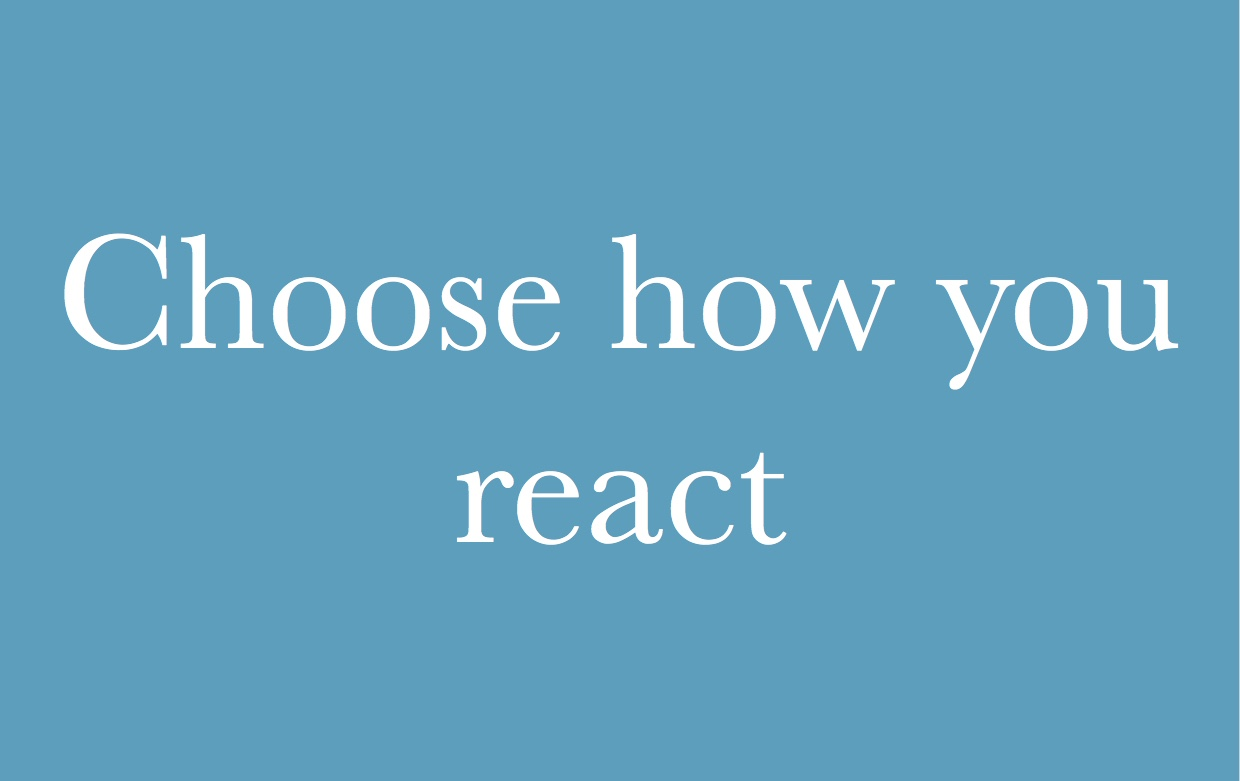 You can choose how you react