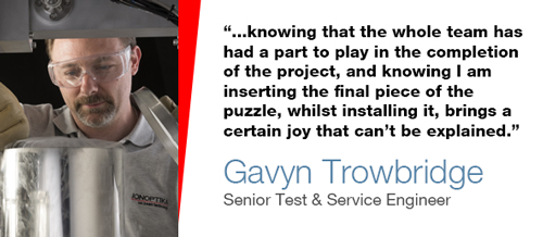 """""""...knowing that the whole team has had a part to play in the completion of the project, and knowing I am inserting the final piece of the puzzle, whilst installing it, brings a certain joy that can't be explained"""" - Gavyn Trowbridge, Senior Test & Service Engineer"""