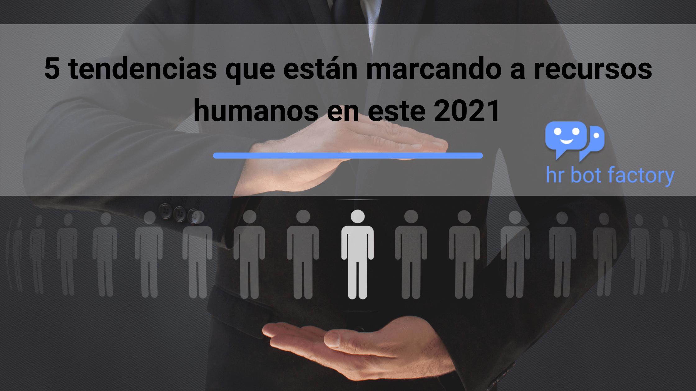 5 tendencias que están marcando a recursos humanos en este 2021