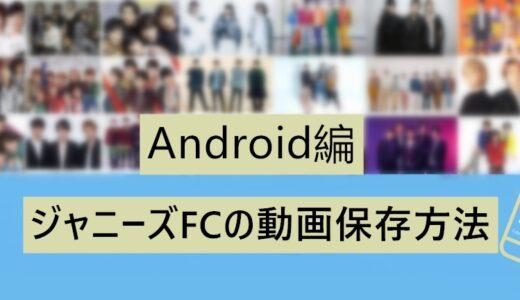 ジャニーズFCの動画保存方法(Android編)を徹底解説!みんなができる!