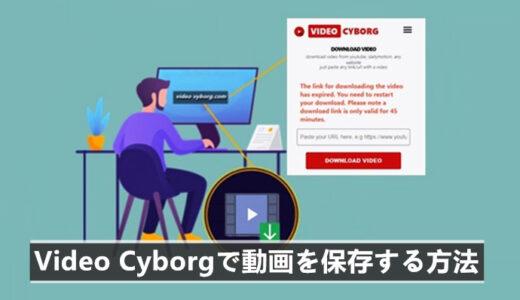 Video Cyborgで動画を保存する方法!Video Cyborgエラー時の対策も!