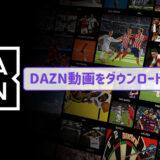 必見!DAZN動画をダウンロードする方法~PC / iOS / Android
