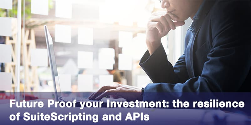 Future Proof your Investment: the resilience of NetSuite SuiteScript and APIs