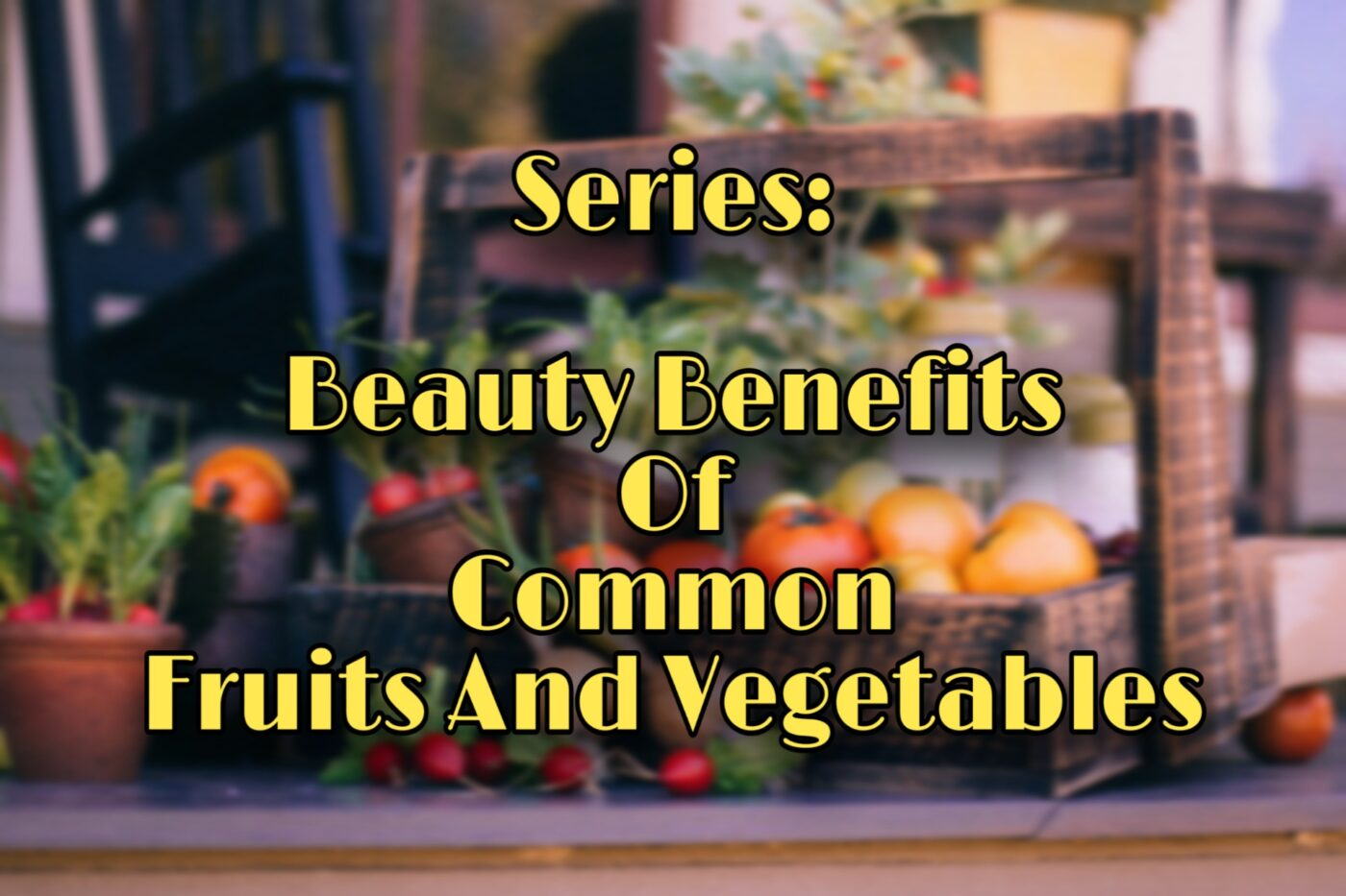 Beauty Benefits of Common Fruits and Vegetables