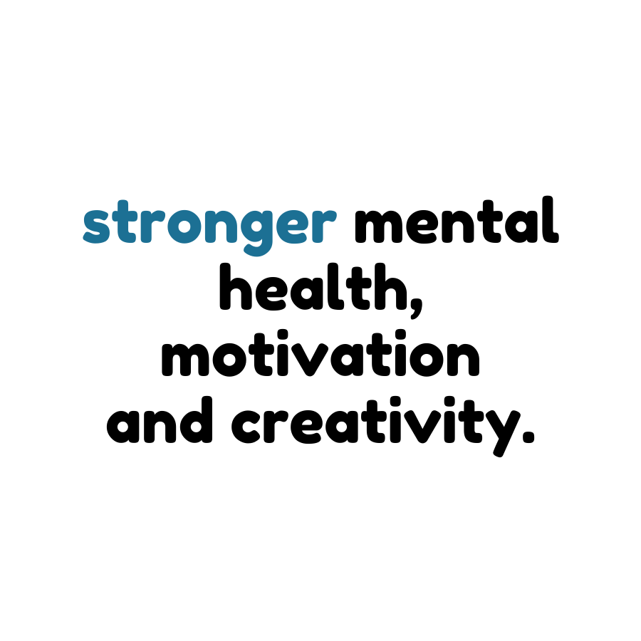 stronger mental health, motivation and creativity