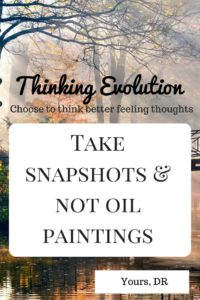 Take snapshots & not oil paintings