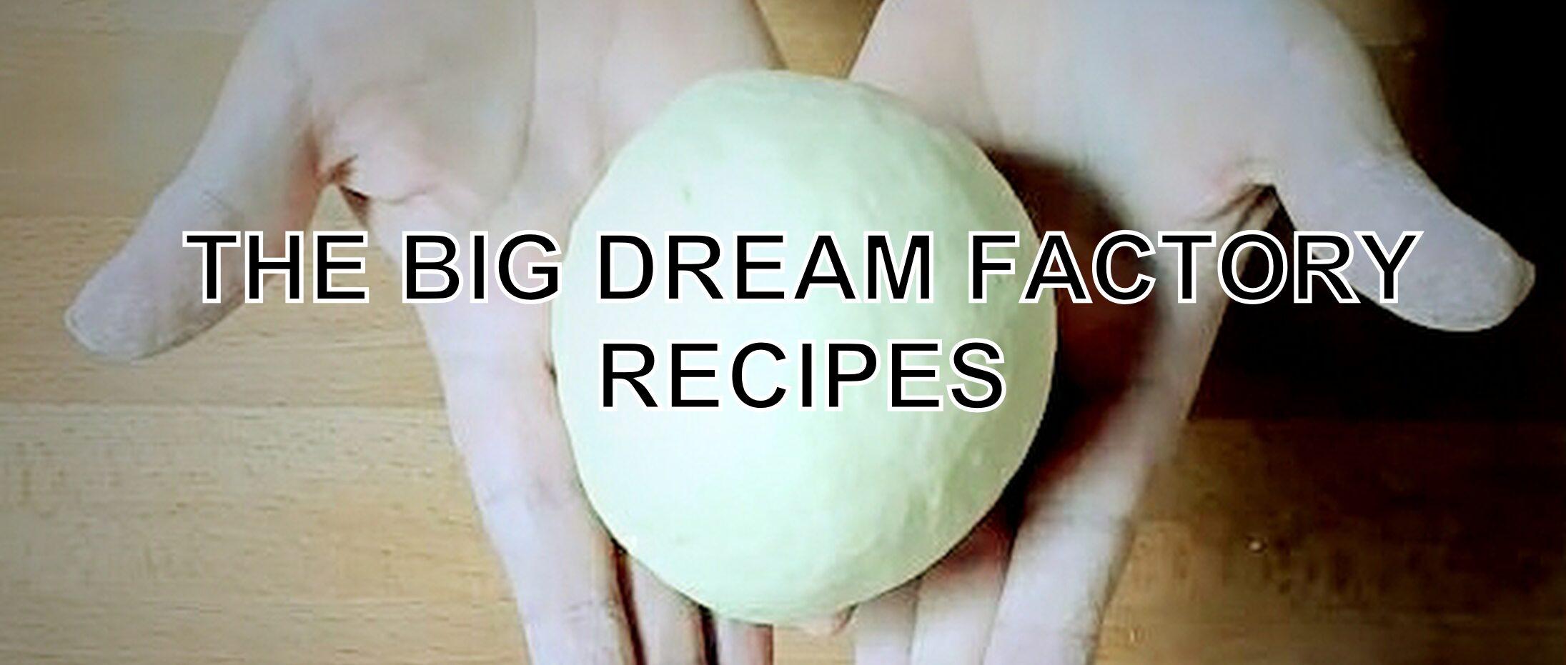 The Big Dream Factory RECIPES