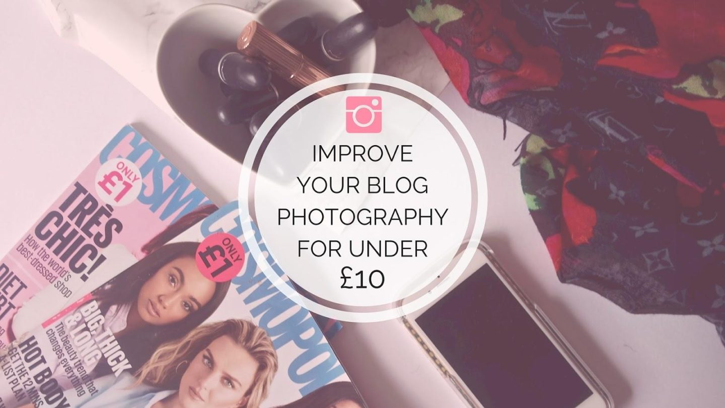 Improve Your Photos For Under £10 || Blogging Tips