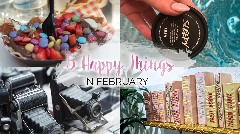 5 Happy Things – #18 – February || Life Lately