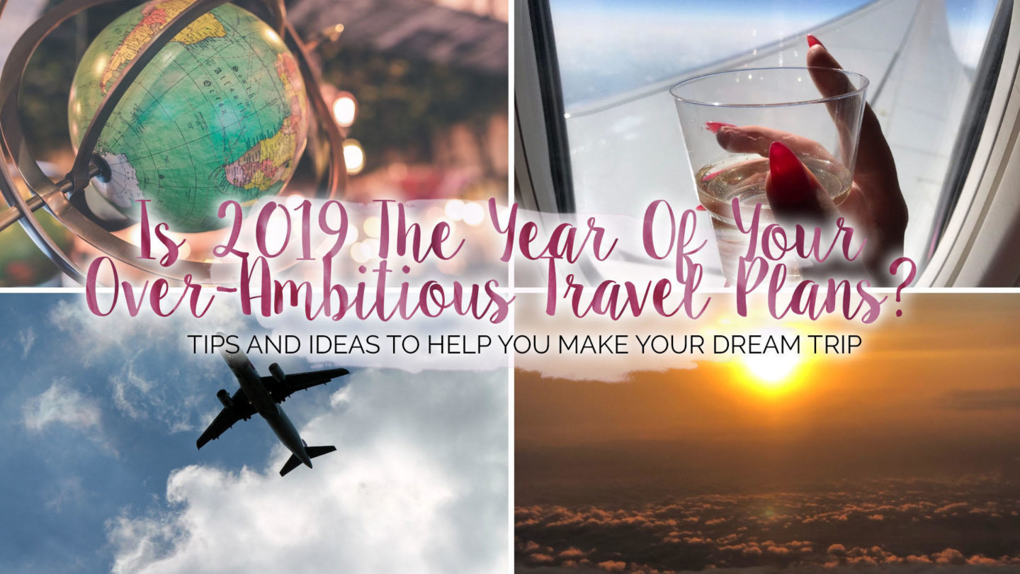 Is 2019 The Year Of Your Over-Ambitious Travel Plans?* || Travel