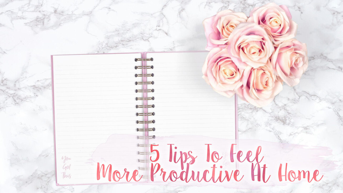 5 Tips To Feel A Little More Productive At Home || Lifestyle