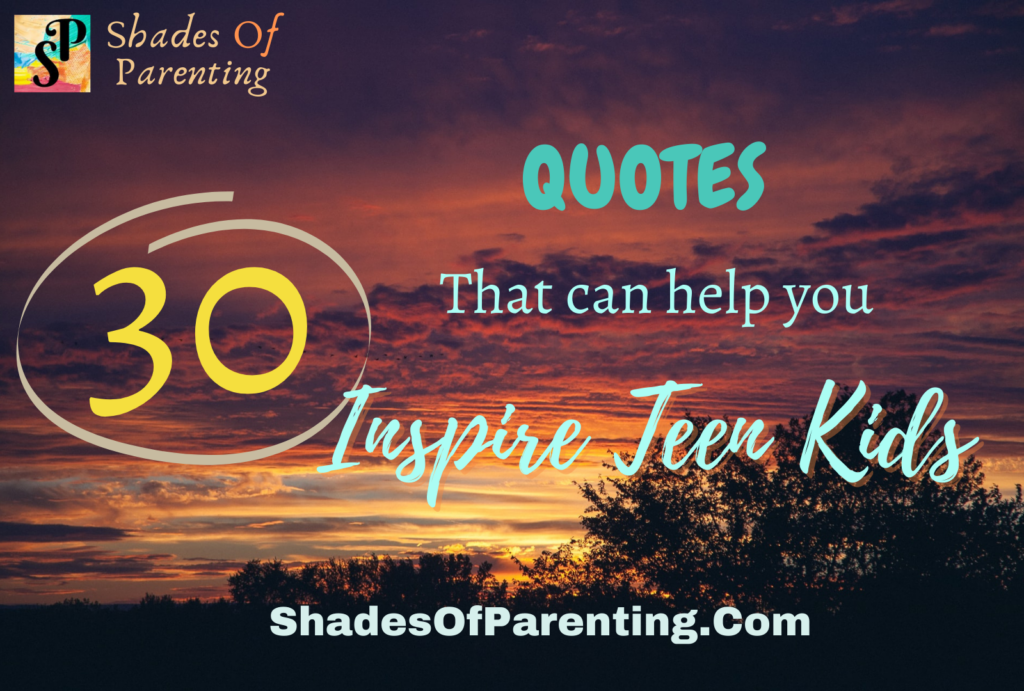 30 QUOTES TO QUOTE TO INSPIRE YOUR TEEN KIDS